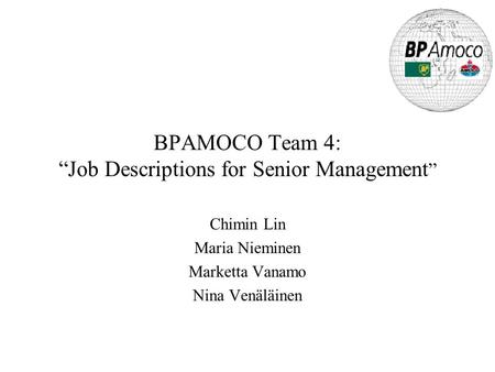 "BPAMOCO Team 4: ""Job Descriptions for Senior Management "" Chimin Lin Maria Nieminen Marketta Vanamo Nina Venäläinen."