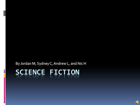 By Jordan M, Sydney C, Andrew L, and Nic H. What is Science Fiction?  Science fiction is based on imaginary, scientific, or technological advances and.
