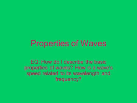 Properties of Waves EQ: How do I describe the basic properties of waves? How is a wave's speed related to its wavelength and frequency?