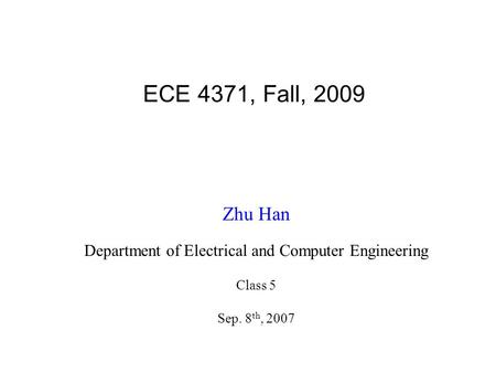 ECE 4371, Fall, 2009 Zhu Han Department of Electrical and Computer Engineering Class 5 Sep. 8 th, 2007.