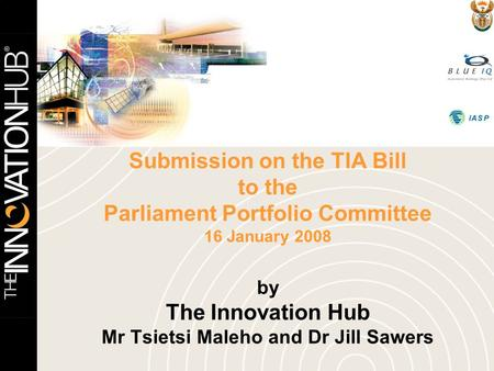 Submission on the TIA Bill to the Parliament Portfolio Committee 16 January 2008 by The Innovation Hub Mr Tsietsi Maleho and Dr Jill Sawers.