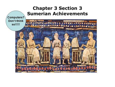 Chapter 3 Section 3 Sumerian Achievements Computers? Don't think so!!!!!