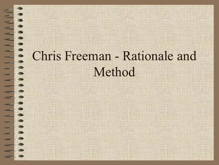 Chris Freeman - Rationale and Method. Starting point: Traditionally economists have failed to properly examine how technical change comes about. But…