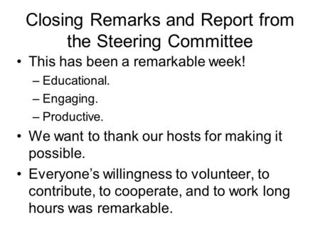 Closing Remarks and Report from the Steering Committee This has been a remarkable week! –Educational. –Engaging. –Productive. We want to thank our hosts.