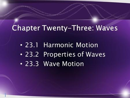 Chapter Twenty-Three: Waves 23.1 Harmonic Motion 23.2 Properties of Waves 23.3 Wave Motion 1.