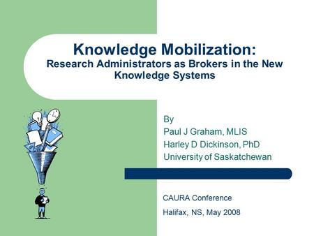 Knowledge Mobilization: Research Administrators as Brokers in the New Knowledge Systems By Paul J Graham, MLIS Harley D Dickinson, PhD University of Saskatchewan.