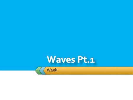 Week.  Student will: Wave Properties  Demonstrate Wave Properties.