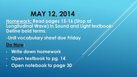 MAY 12, 2014 Homework: Read pages 15-16 (Stop at Longitudinal Wave) in Sound and Light textbook- Define bold terms. -Unit vocabulary sheet due Friday Do.