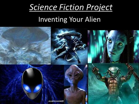 Science Fiction Project Inventing Your Alien. Science Fiction Project Starter What was the first 'alien' you can remember seeing in a movie or on TV?