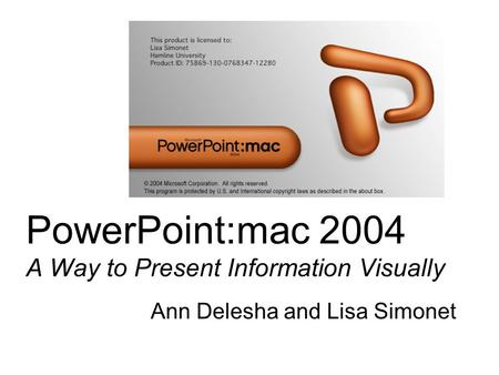 PowerPoint:mac 2004 A Way to Present Information Visually Ann Delesha and Lisa Simonet.