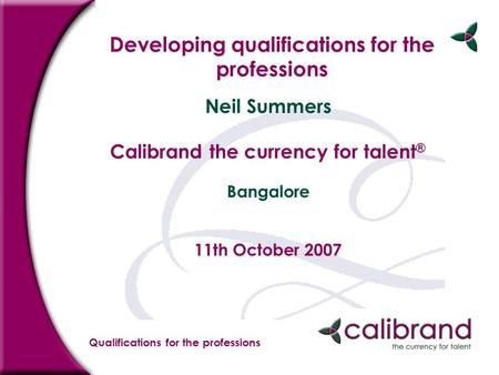 Qualifications for the professions Developing qualifications for the professions Neil Summers Calibrand the currency for talent ® Bangalore 11th October.