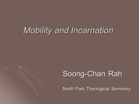 Mobility and Incarnation Soong-Chan Rah North Park Theological Seminary.