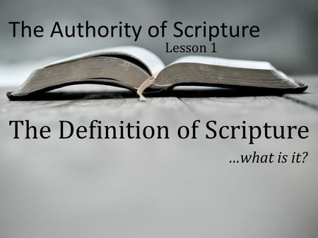 The Authority of Scripture Lesson 1 The Definition of Scripture …what is it?