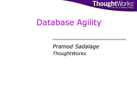 Database Agility Pramod Sadalage ThoughtWorks. © 2002. ThoughtWorks, Inc.© Agile.Database:// Introduction The Traditional Database Continuous changes.