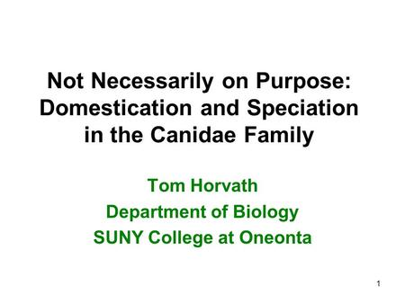 Not Necessarily on Purpose: Domestication and Speciation in the Canidae Family Tom Horvath Department of Biology SUNY College at Oneonta 1.