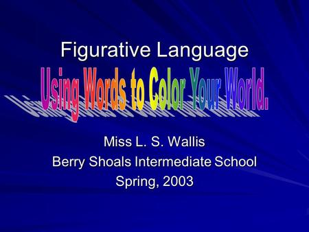 Figurative Language Miss L. S. Wallis Berry Shoals Intermediate School Spring, 2003.