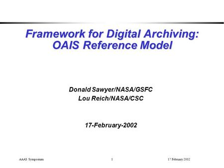 17 February 2002AAAS Symposium1 Framework for Digital Archiving: OAIS Reference Model Donald Sawyer/NASA/GSFC Lou Reich/NASA/CSC 17-February-2002.