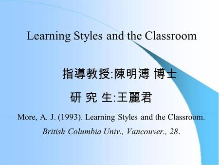 Learning Styles and the Classroom 指導教授 : 陳明溥 博士 研 究 生 : 王麗君 More, A. J. (1993). Learning Styles and the Classroom. British Columbia Univ., Vancouver.,