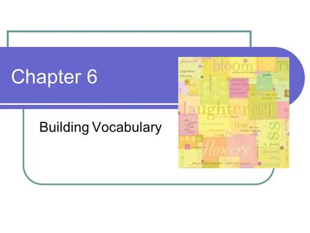 Chapter 6 Building Vocabulary. What is Vocabulary? Exploring relationships between words It is more than memorizing definitions for a test on Friday.