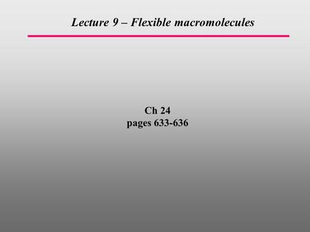 Ch 24 pages 633-636 Lecture 9 – Flexible macromolecules.