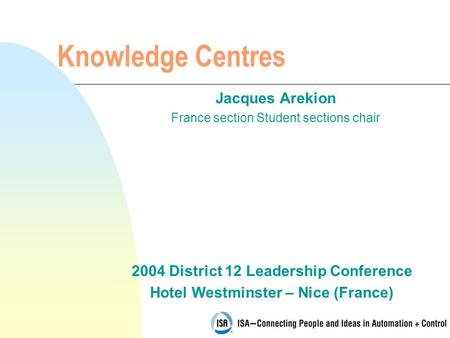 2004 District 12 Leadership Conference Hotel Westminster – Nice (France) Knowledge Centres Jacques Arekion France section Student sections chair.