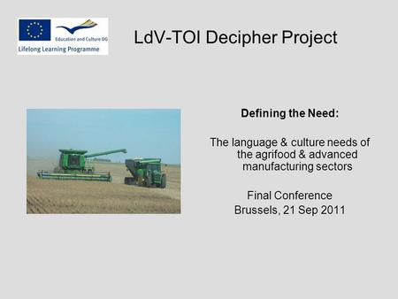 LdV-TOI Decipher Project Defining the Need: The language & culture needs of the agrifood & advanced manufacturing sectors Final Conference Brussels, 21.
