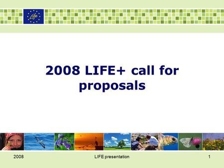2008LIFE presentation1 2008 LIFE+ call for proposals.