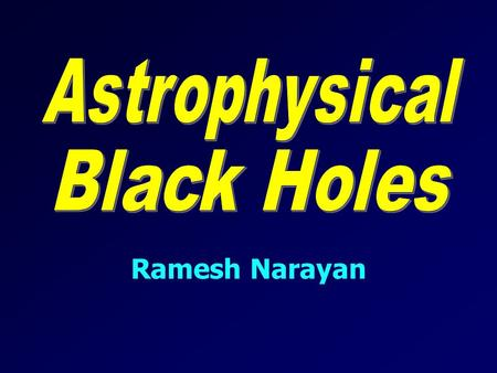 Ramesh Narayan. What Is a Black Hole? Black Hole: A remarkable prediction of Einstein's General Theory of Relativity – represents the victory of gravity.