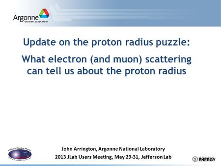 Update on the proton radius puzzle: What electron (and muon) scattering can tell us about the proton radius John Arrington, Argonne National Laboratory.