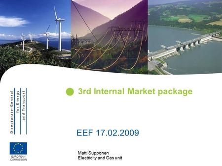Matti Supponen Electricity and Gas unit 3rd Internal Market package EUROPEAN COMMISSION EEF 17.02.2009.