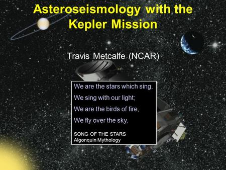 Travis Metcalfe (NCAR) Asteroseismology with the Kepler Mission We are the stars which sing, We sing with our light; We are the birds of fire, We fly over.