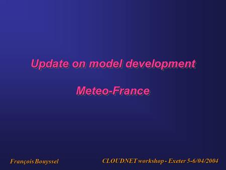 Update on model development Meteo-France Meteo-France CLOUDNET workshop - Exeter 5-6/04/2004 François Bouyssel.