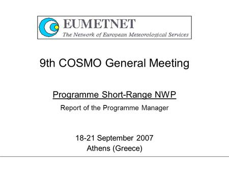 9th COSMO General Meeting 18-21 September 2007 Athens (Greece) Programme Short-Range NWP Report of the Programme Manager.