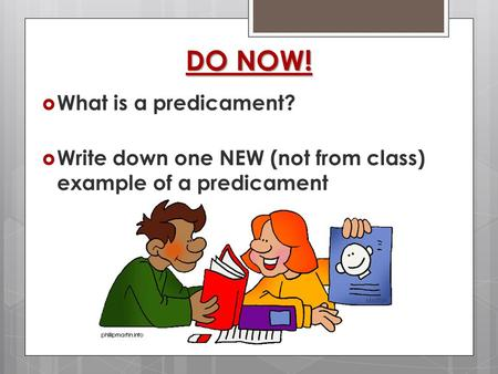  What is a predicament?  Write down one NEW (not from class) example of a predicament DO NOW!