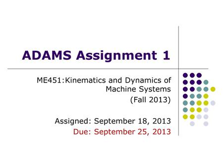 ADAMS Assignment 1 ME451:Kinematics and Dynamics of Machine Systems (Fall 2013) Assigned: September 18, 2013 Due: September 25, 2013.