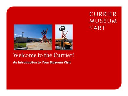 An Introduction to Your Museum Visit Welcome to the Currier!