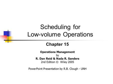 Scheduling for Low-volume Operations Chapter 15 Operations Management by R. Dan Reid & Nada R. Sanders 2nd Edition © Wiley 2005 PowerPoint Presentation.