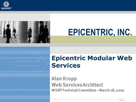 Page 1 © 2001, Epicentric - All Rights Reserved Epicentric Modular Web Services Alan Kropp Web Services Architect WSRP Technical Committee – March 18,