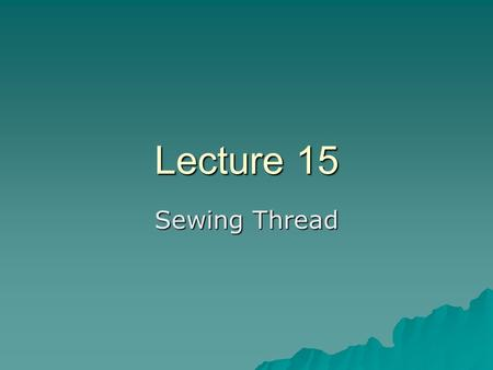 Lecture 15 Sewing Thread. Definitions….  Yarn: –Collection of fibers used to weave or knit textile fabrics  Thread: –Thread is used to sew different.