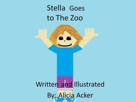 Stella Goes to The Zoo Written and Illustrated By: Alicia Acker.