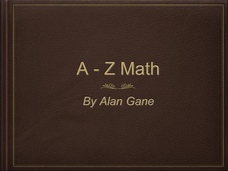 A - Z Math By Alan Gane. Adding Polynomials Adding Polynomials is simply grouping like terms.