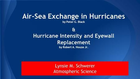 Air-Sea Exchange in Hurricanes by Peter G. Black & Hurricane Intensity and Eyewall Replacement by Robert A. Houze Jr. Lynsie M. Schwerer Atmospheric Science.