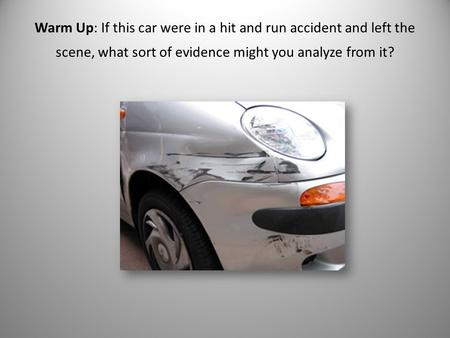 Warm Up: If this car were in a hit and run accident and left the scene, what sort of evidence might you analyze from it?
