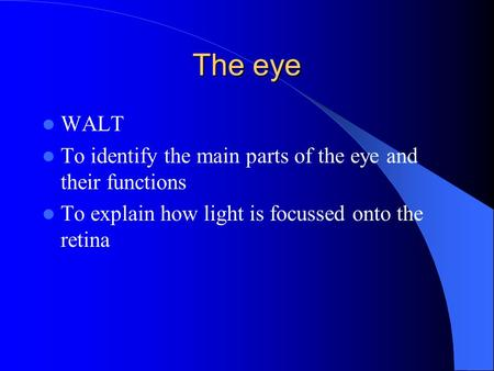 The eye WALT To identify the main parts of the eye and their functions To explain how light is focussed onto the retina.