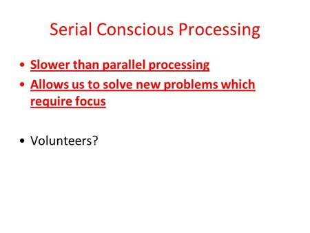 Serial Conscious Processing Slower than parallel processing Allows us to solve new problems which require focus Volunteers?