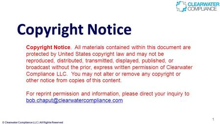 © Clearwater Compliance LLC | All Rights Reserved Copyright Notice 1 Copyright Notice. All materials contained within this document are protected by United.