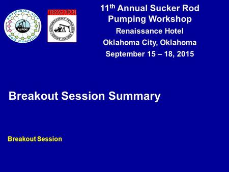 11 th Annual Sucker Rod Pumping Workshop Renaissance Hotel Oklahoma City, Oklahoma September 15 – 18, 2015 Breakout Session Summary Breakout Session.