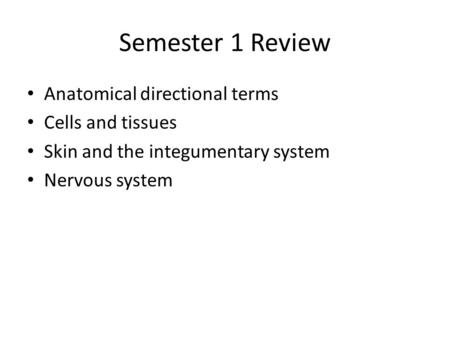 Semester 1 Review Anatomical directional terms Cells and tissues Skin and the integumentary system Nervous system.