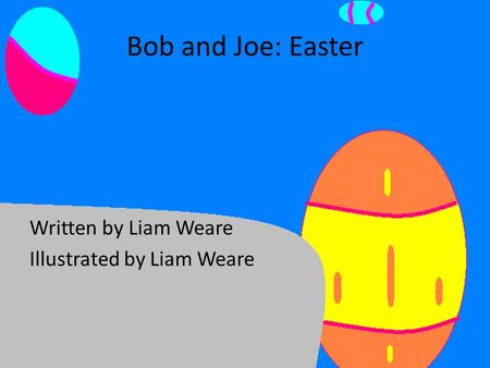 Bob and Joe: Easter Written by Liam Weare Illustrated by Liam Weare.