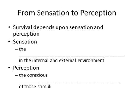 From Sensation to Perception Survival depends upon sensation and perception Sensation – the _________________________________________ in the internal and.